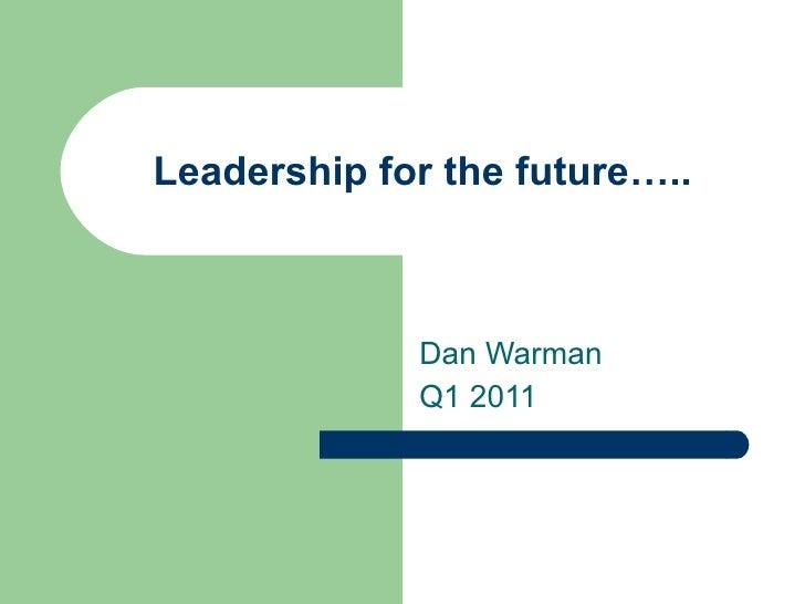 Leadership for the future….. Dan Warman Q1 2011