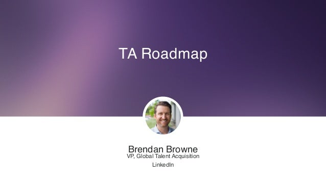 TA Roadmap Brendan Browne VP, Global Talent Acquisition LinkedIn