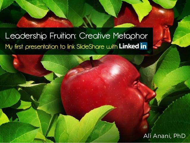 Leadership Fruition: Creative Metaphor My first presentation to link SlideShare with Ali Anani, PhD