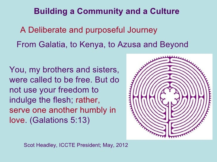 Building a Community and a Culture  A Deliberate and purposeful Journey From Galatia, to Kenya, to Azusa and BeyondYou, my...