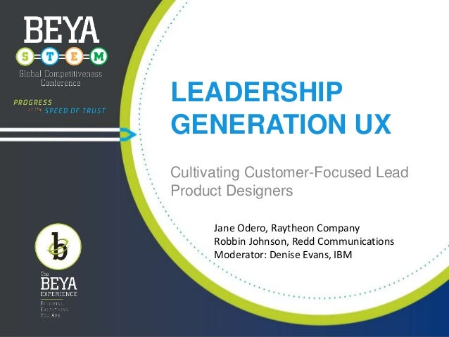 LEADERSHIP GENERATION UX Cultivating Customer-Focused Lead Product Designers Jane Odero, Raytheon Company Robbin Johnson, ...