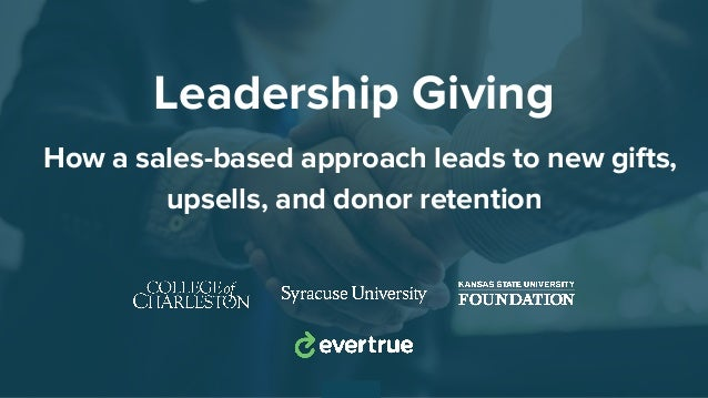 Leadership Giving How a sales-based approach leads to new gifts, upsells, and donor retention