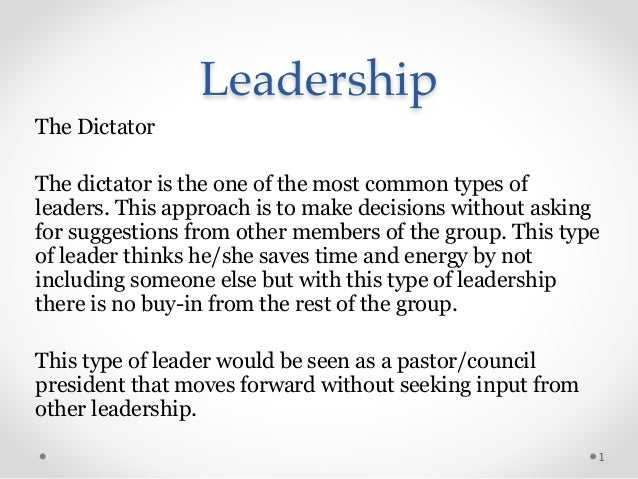 Leadership The Dictator ! The dictator is the one of the most common types of leaders. This approach is to make decisions ...