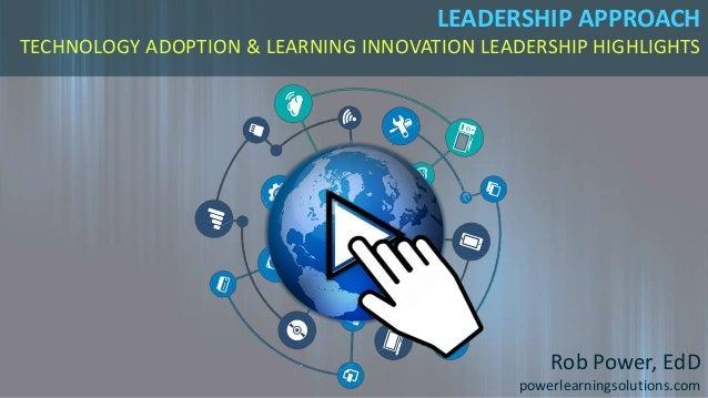 LEADERSHIP APPROACH TECHNOLOGY ADOPTION & LEARNING INNOVATION LEADERSHIP HIGHLIGHTS Rob Power, EdD powerlearningsolutions....