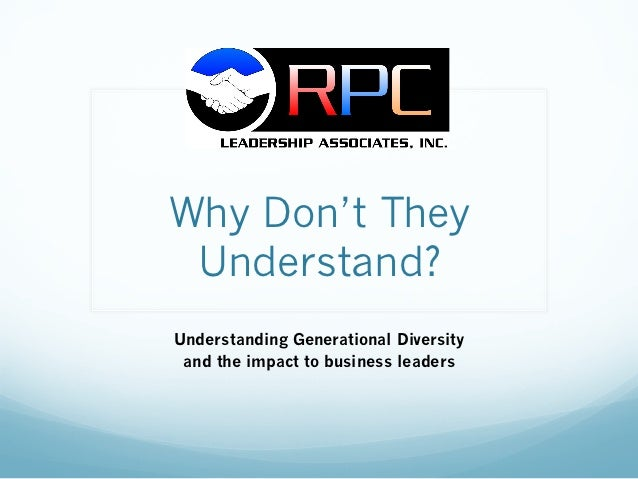 Why Don't They Understand?Understanding Generational Diversity and the impact to business leaders