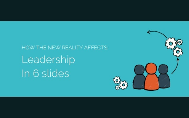 HOW THE NEW REALITY AFFECTS: Leadership In 6 slides