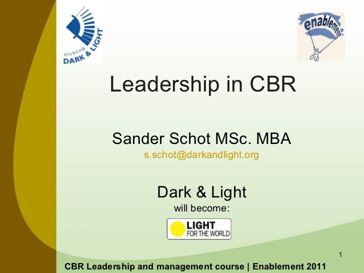 Leadership in CBR Sander Schot MSc. MBA [email_address] Dark & Light will become: CBR Leadership and management course | E...