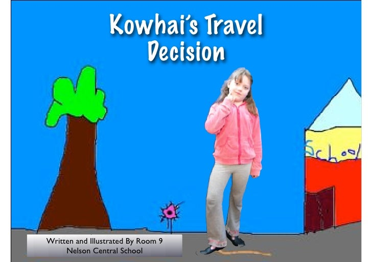 Kowhai's Travel                     Decision     Written and Illustrated By Room 9      Nelson Central School