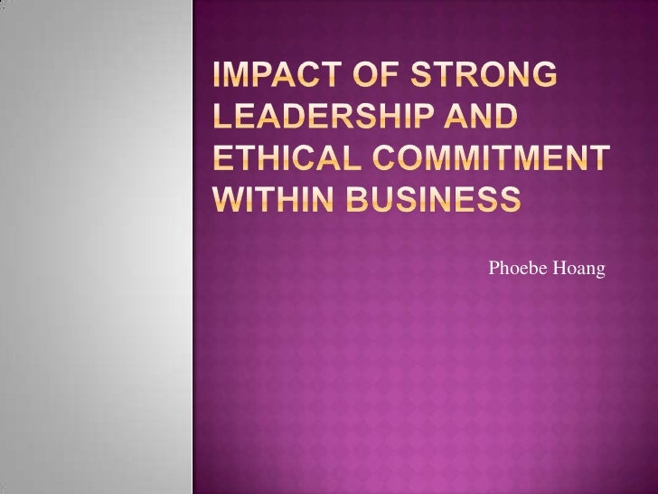 Impact of Strong Leadership and Ethical Commitment Within Business<br />Phoebe Hoang<br />