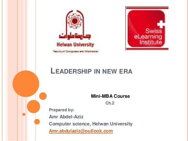 LEADERSHIP IN NEW ERA Mini-MBA Course Ch.2 Prepared by:  Amr Abdel-Aziz Computer science, Helwan University Amr.abdulaziz@...