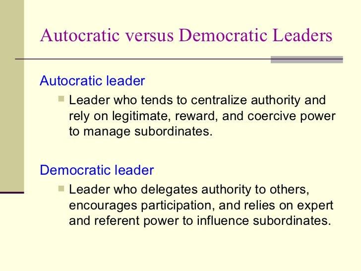 Autocratic versus Democratic Leaders <ul><li>Autocratic leader </li></ul><ul><ul><li>Leader who tends to centralize author...