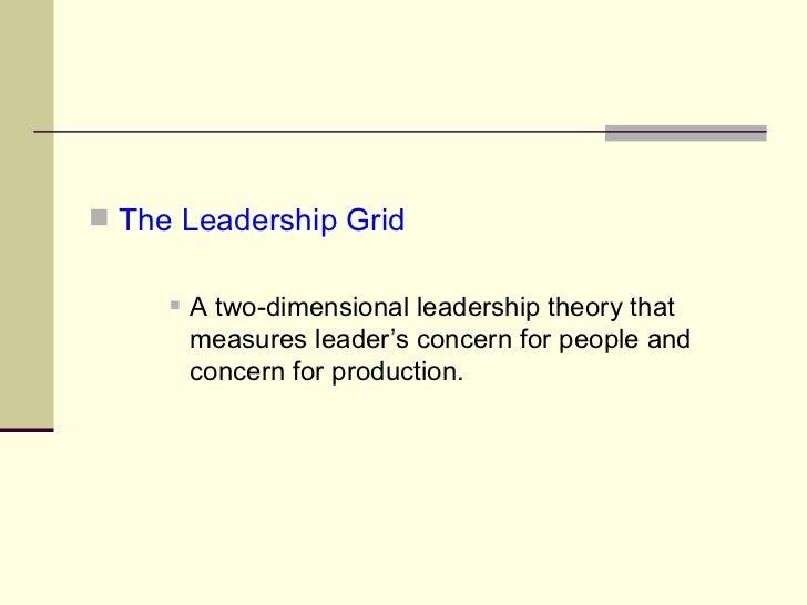 <ul><li>The Leadership Grid </li></ul><ul><ul><ul><li>A two-dimensional leadership theory that measures leader's concern f...