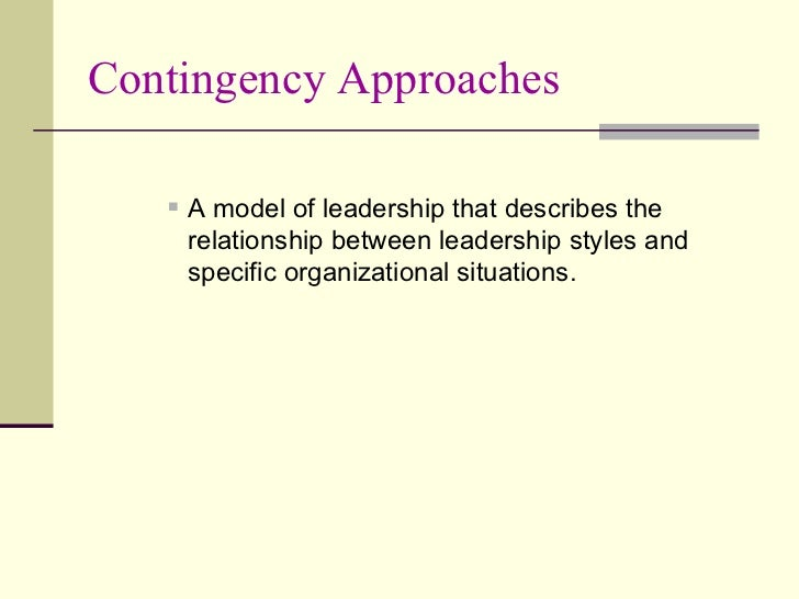 Contingency Approaches <ul><ul><ul><li>A model of leadership that describes the relationship between leadership styles and...