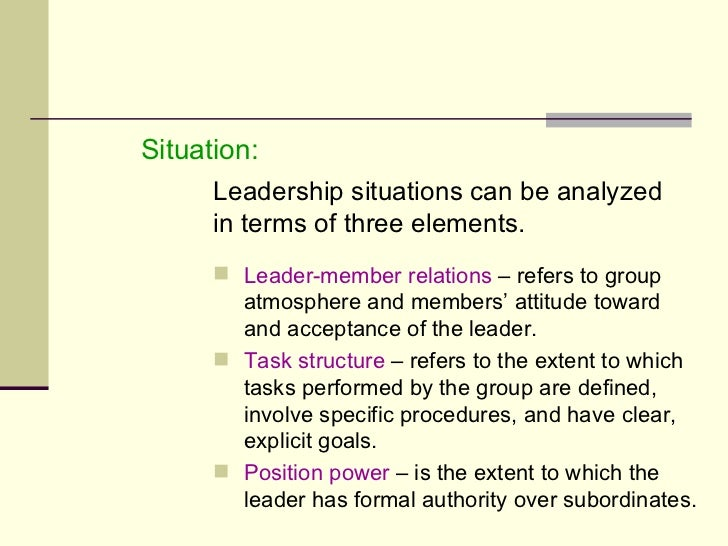 <ul><li>Situation: </li></ul><ul><li>Leadership situations can be analyzed  in terms of three elements. </li></ul><ul><ul>...