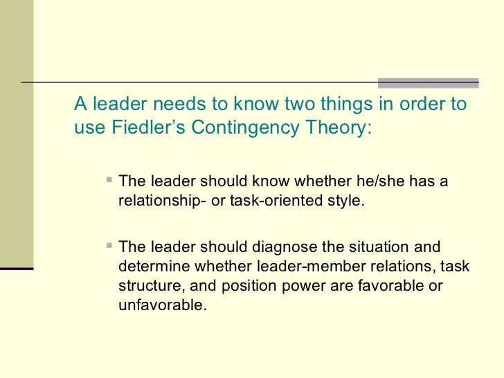<ul><li>A leader needs to know two things in order to use Fiedler's Contingency Theory: </li></ul><ul><ul><ul><li>The lead...