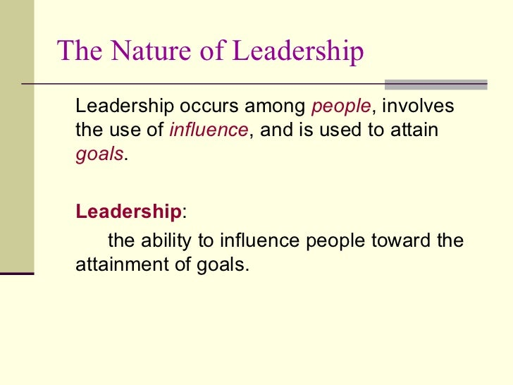 The Nature of Leadership <ul><li>Leadership occurs among  people , involves the use of  influence , and is used to attain ...
