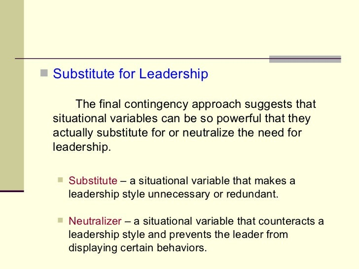 <ul><li>Substitute for Leadership </li></ul><ul><li>The final contingency approach suggests that  situational variables ca...