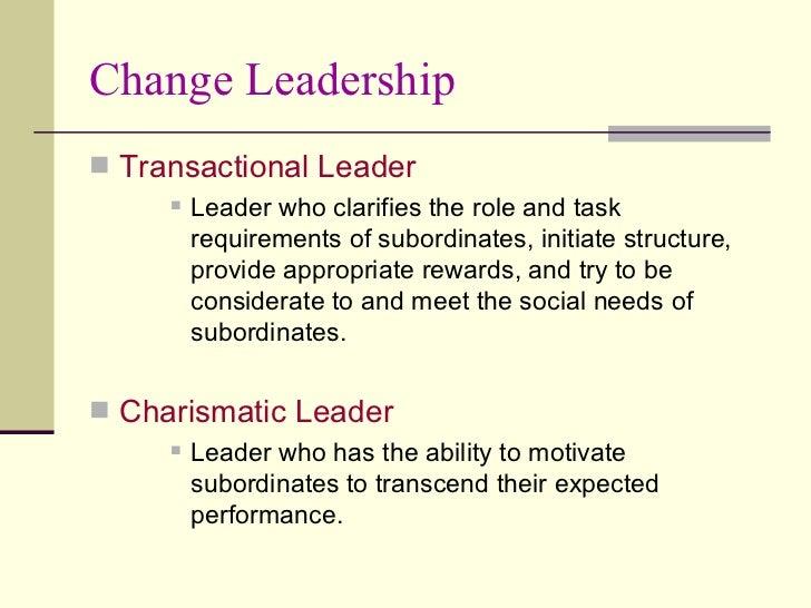 Change Leadership <ul><li>Transactional Leader </li></ul><ul><ul><ul><li>Leader who clarifies the role and task requiremen...