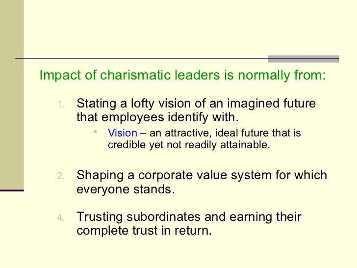 <ul><li>Impact of charismatic leaders is normally from: </li></ul><ul><ul><li>Stating a lofty vision of an imagined future...