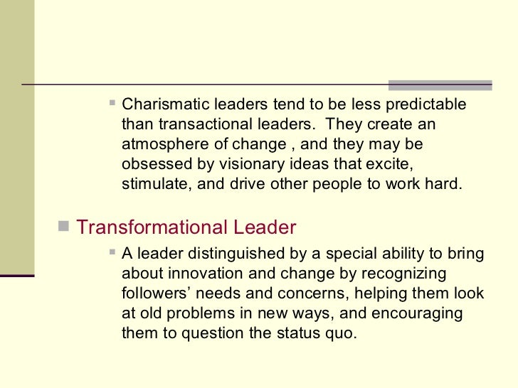 <ul><ul><ul><li>Charismatic leaders tend to be less predictable than transactional leaders.  They create an atmosphere of ...