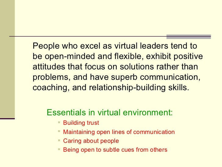 <ul><li>People who excel as virtual leaders tend to be open-minded and flexible, exhibit positive attitudes that focus on ...