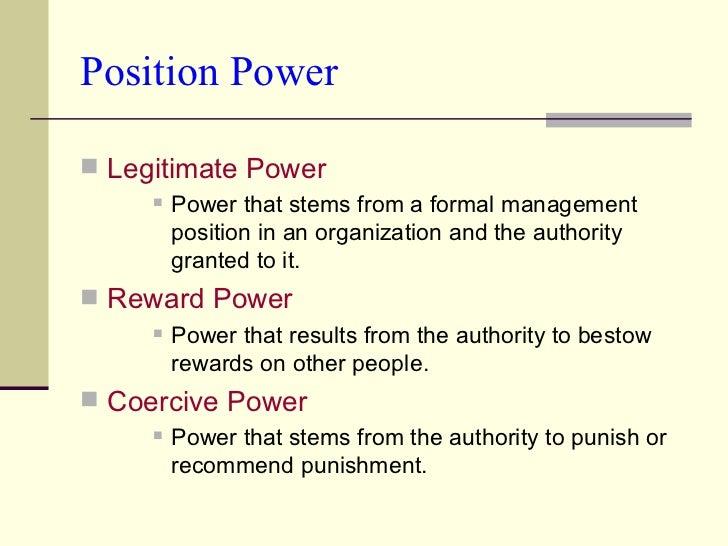 Position Power <ul><li>Legitimate Power </li></ul><ul><ul><ul><li>Power that stems from a formal management position in an...