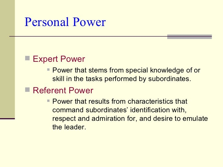 Personal Power <ul><li>Expert Power </li></ul><ul><ul><ul><li>Power that stems from special knowledge of or skill in the t...