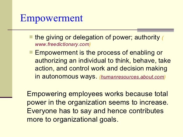 Empowerment <ul><ul><li>the giving or delegation of power; authority  ( www.freedictionary.com ) </li></ul></ul><ul><ul><l...