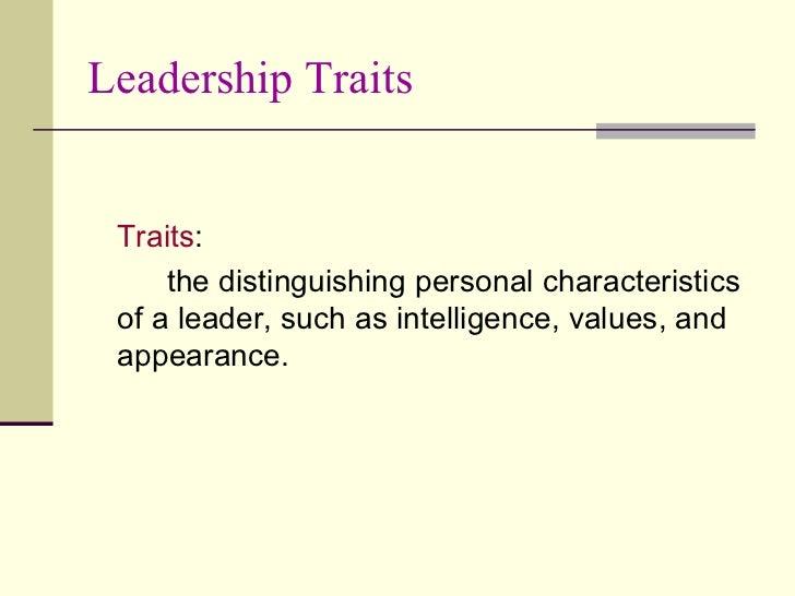 Leadership Traits <ul><li>Traits : </li></ul><ul><li>the distinguishing personal characteristics of a leader, such as inte...