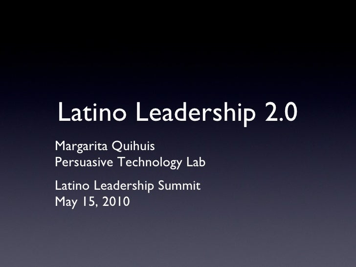 Latino Leadership 2.0 Margarita Quihuis Persuasive Technology Lab Latino Leadership Summit May 15, 2010