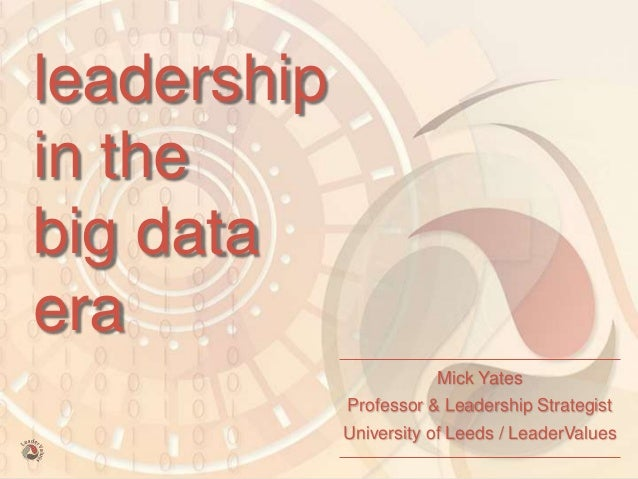 leadership in the big data era Mick Yates Professor & Leadership Strategist University of Leeds / LeaderValues