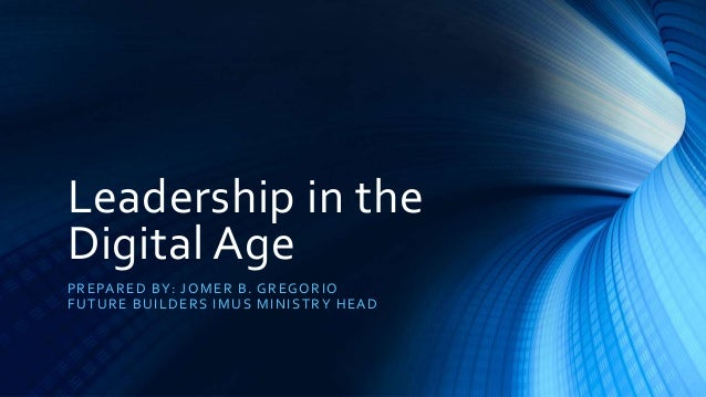 Leadership in the Digital Age PREPARED BY: JOMER B. GREGORIO FUTURE BUILDERS IMUS MINISTRY HEAD