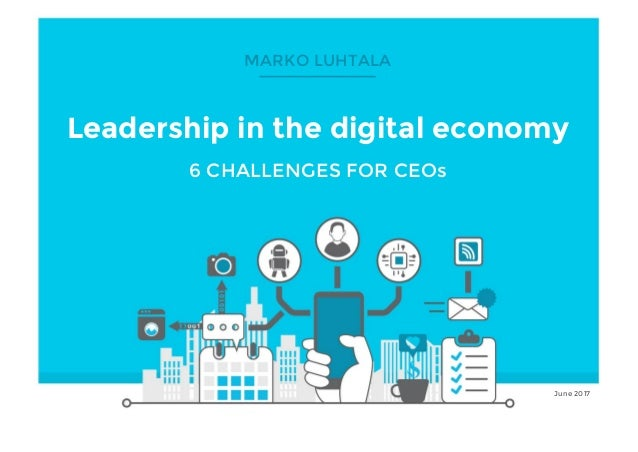 © Marko Luhtala 2017 Click to edit Master title style Leadership in the digital economy 6 CHALLENGES FOR CEOs June 2017 MA...