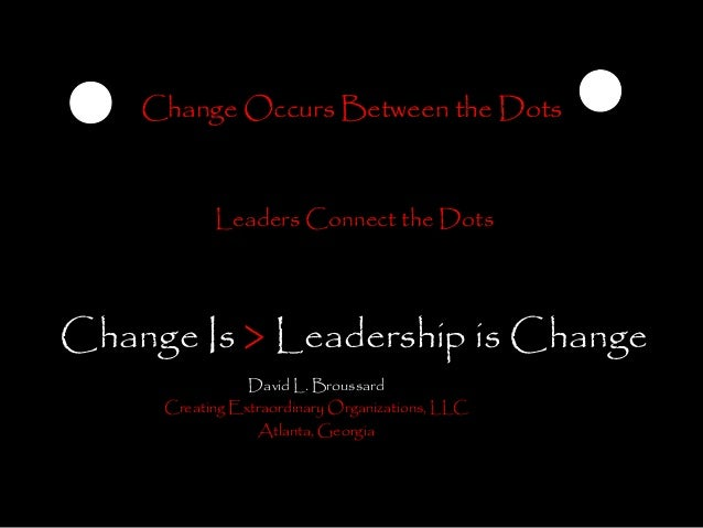 Change Occurs Between the Dots           Leaders Connect the DotsChange Is > Leadership is Change                David L. ...