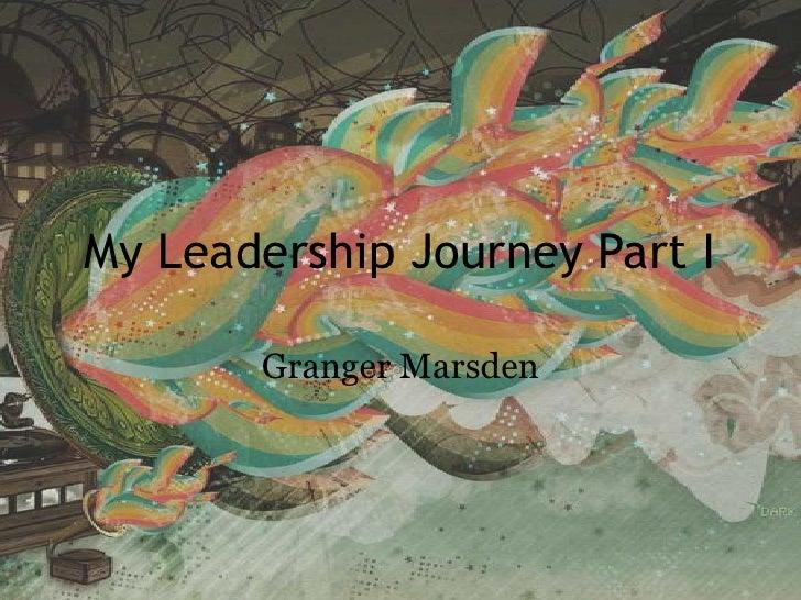 My Leadership Journey Part I<br />Granger Marsden <br />