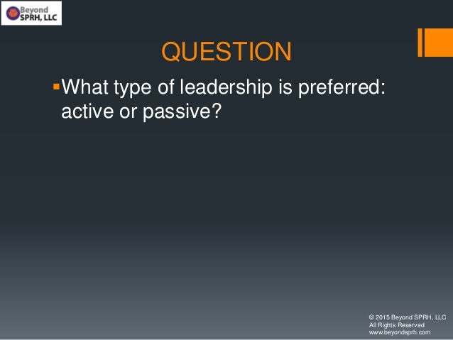 QUESTION What type of leadership is preferred: active or passive? © 2015 Beyond SPRH, LLC All Rights Reserved www.beyonds...