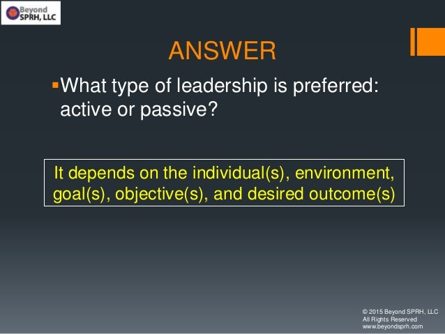 ANSWER What type of leadership is preferred: active or passive? © 2015 Beyond SPRH, LLC All Rights Reserved www.beyondspr...