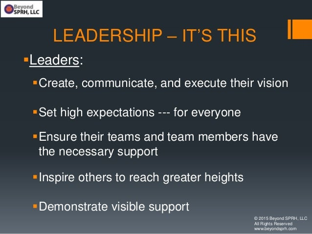 LEADERSHIP – IT'S THIS Leaders: Create, communicate, and execute their vision Set high expectations --- for everyone E...