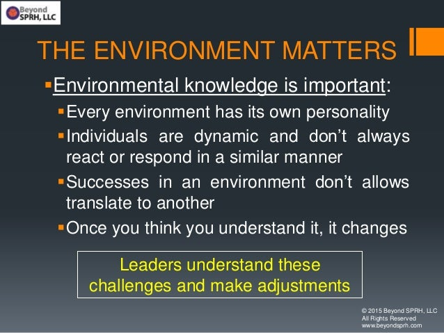 THE ENVIRONMENT MATTERS Environmental knowledge is important: Every environment has its own personality Individuals are...