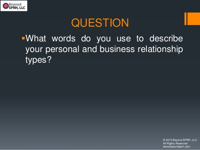 QUESTION What words do you use to describe your personal and business relationship types? © 2015 Beyond SPRH, LLC All Rig...