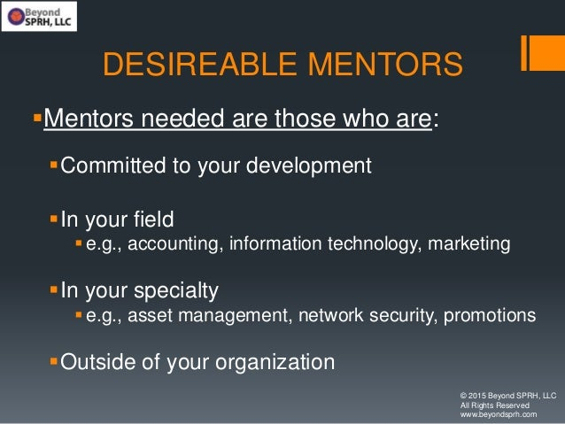 DESIREABLE MENTORS Mentors needed are those who are: Committed to your development In your field e.g., accounting, inf...
