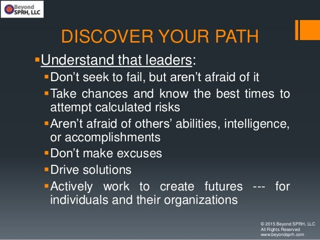 DISCOVER YOUR PATH Understand that leaders: Don't seek to fail, but aren't afraid of it Take chances and know the best ...