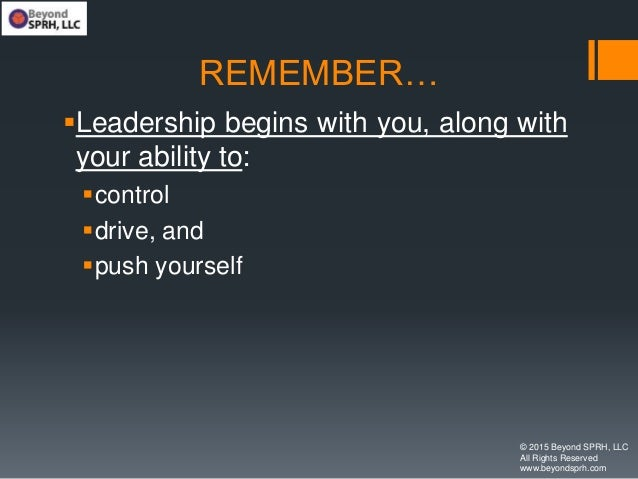 REMEMBER… Leadership begins with you, along with your ability to: control drive, and push yourself © 2015 Beyond SPRH,...