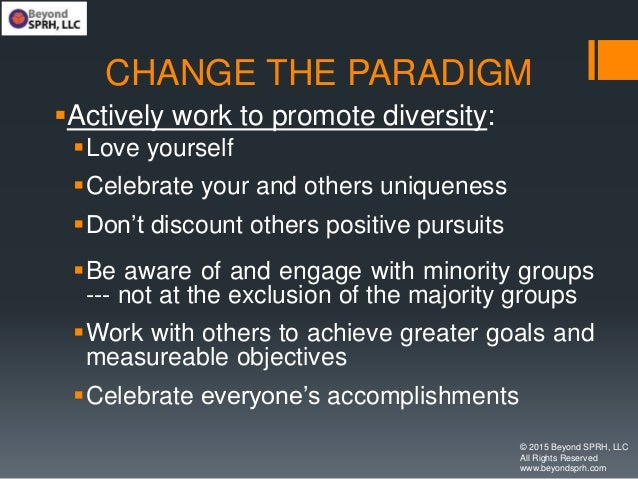 CHANGE THE PARADIGM Actively work to promote diversity: Love yourself Celebrate your and others uniqueness Don't disco...