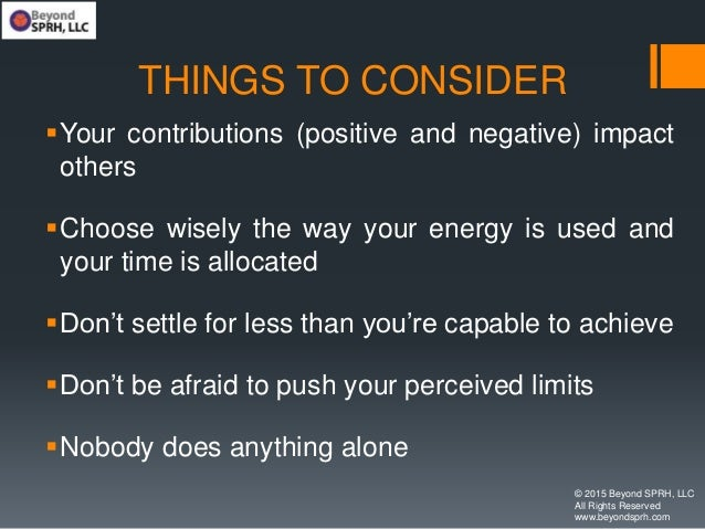 THINGS TO CONSIDER Your contributions (positive and negative) impact others Choose wisely the way your energy is used an...
