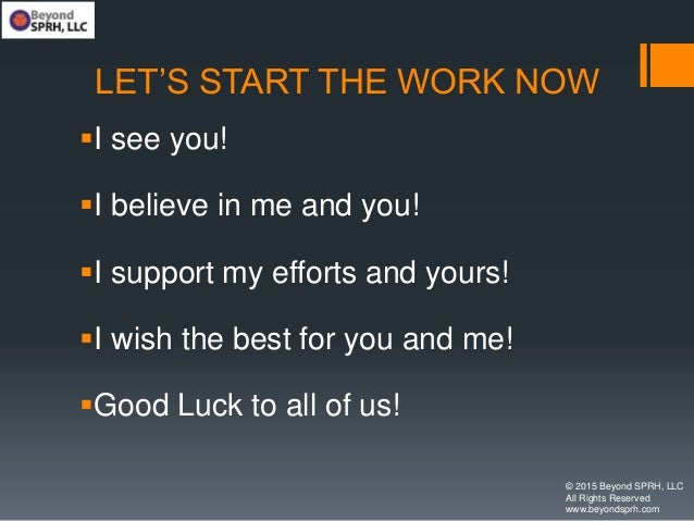 LET'S START THE WORK NOW I see you! I believe in me and you! I support my efforts and yours! I wish the best for you a...