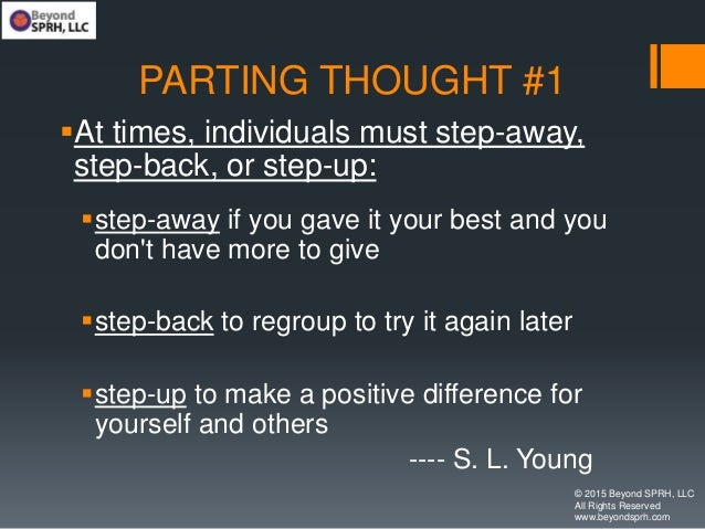 PARTING THOUGHT #1 At times, individuals must step-away, step-back, or step-up: step-away if you gave it your best and y...