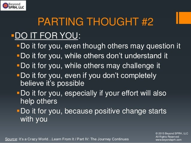 PARTING THOUGHT #2 DO IT FOR YOU: Do it for you, even though others may question it Do it for you, while others don't u...