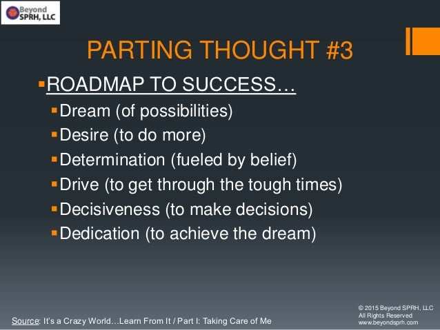PARTING THOUGHT #3 ROADMAP TO SUCCESS… Dream (of possibilities) Desire (to do more) Determination (fueled by belief) ...