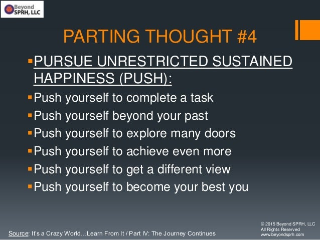 PARTING THOUGHT #4 PURSUE UNRESTRICTED SUSTAINED HAPPINESS (PUSH): Push yourself to complete a task Push yourself beyon...